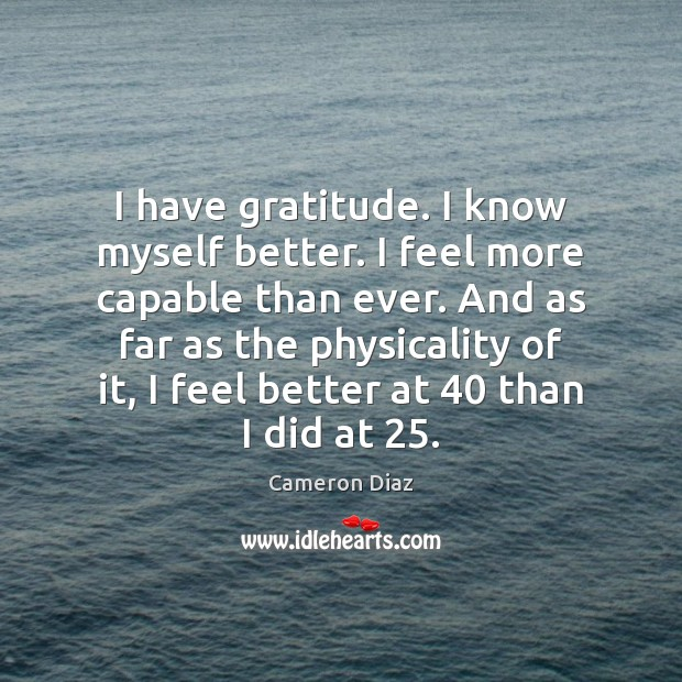 I have gratitude. I know myself better. I feel more capable than Cameron Diaz Picture Quote
