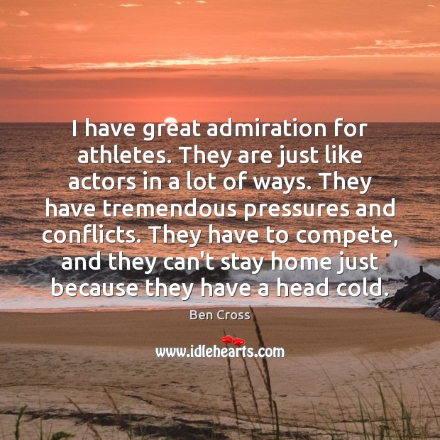 Image, I have great admiration for athletes. They are just like actors in