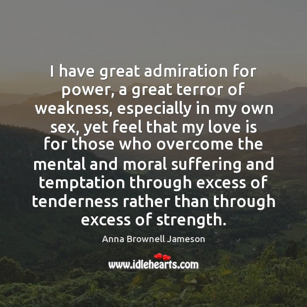 Image, I have great admiration for power, a great terror of weakness, especially