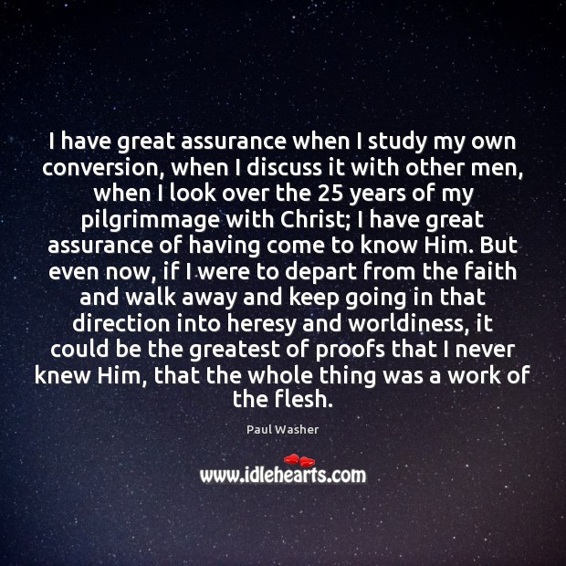 I have great assurance when I study my own conversion, when I Paul Washer Picture Quote