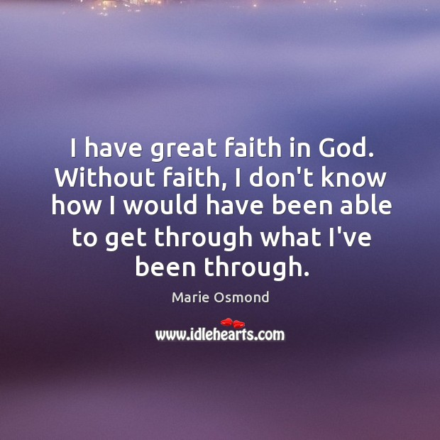 I have great faith in God. Without faith, I don't know how Image