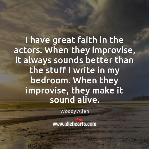 I have great faith in the actors. When they improvise, it always Woody Allen Picture Quote