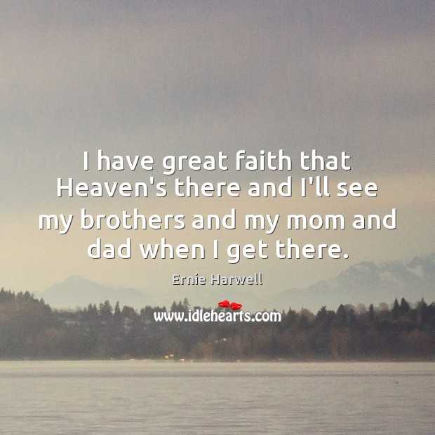 I have great faith that Heaven's there and I'll see my brothers Ernie Harwell Picture Quote