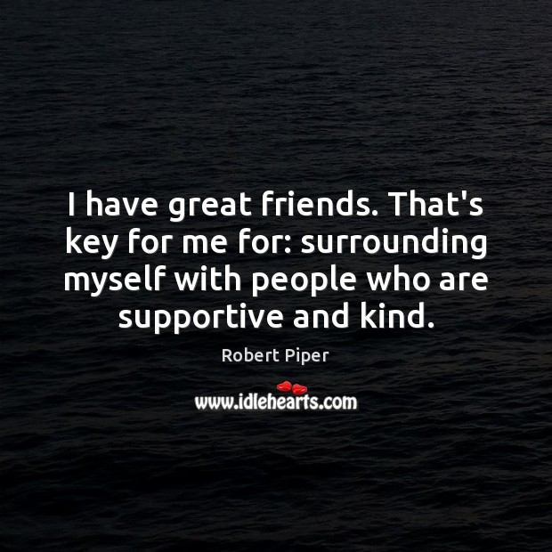 I have great friends. That's key for me for: surrounding myself with Image