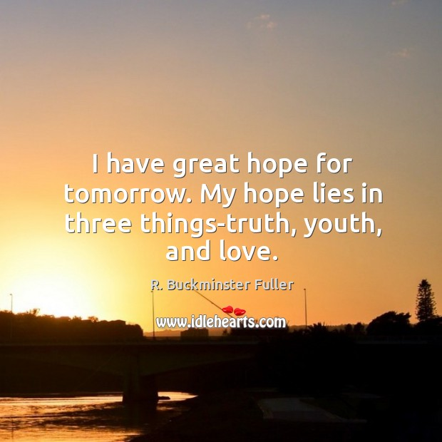 I have great hope for tomorrow. My hope lies in three things-truth, youth, and love. Image