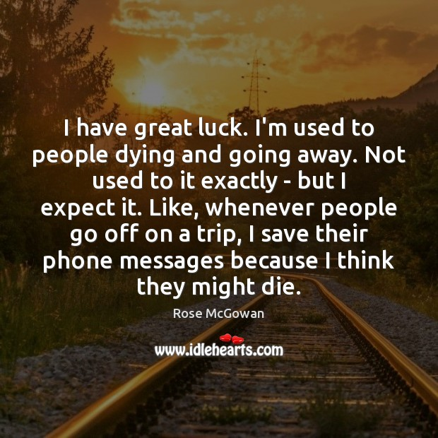 I have great luck. I'm used to people dying and going away. Image
