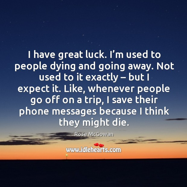 I have great luck. I'm used to people dying and going away. Not used to it exactly – but I expect it. Image