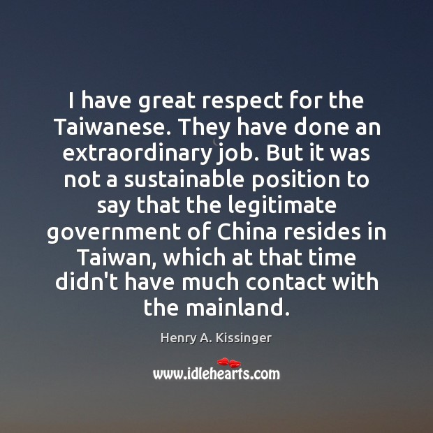 I have great respect for the Taiwanese. They have done an extraordinary Henry A. Kissinger Picture Quote