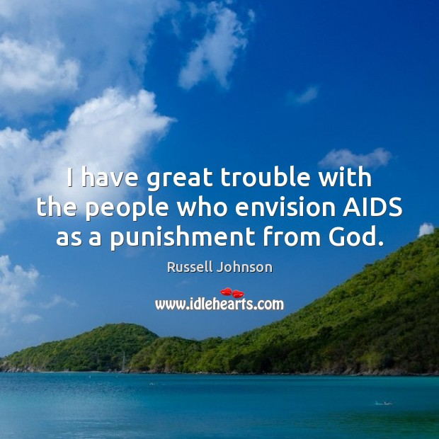 I have great trouble with the people who envision AIDS as a punishment from God. Image
