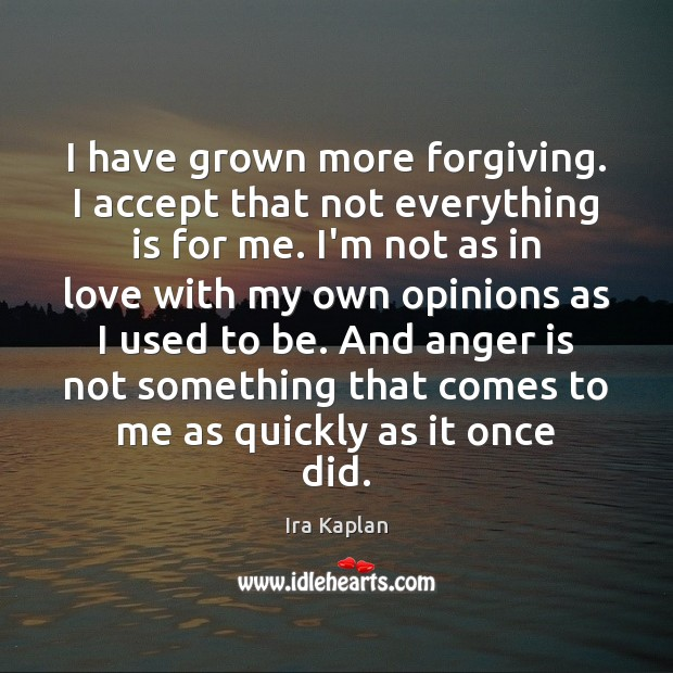 I have grown more forgiving. I accept that not everything is for Anger Quotes Image