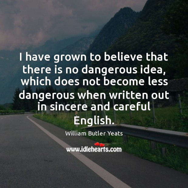 I have grown to believe that there is no dangerous idea, which William Butler Yeats Picture Quote