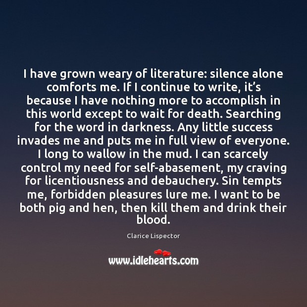 Image, I have grown weary of literature: silence alone comforts me. If I