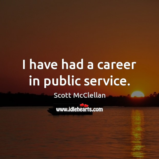 Image, I have had a career in public service.