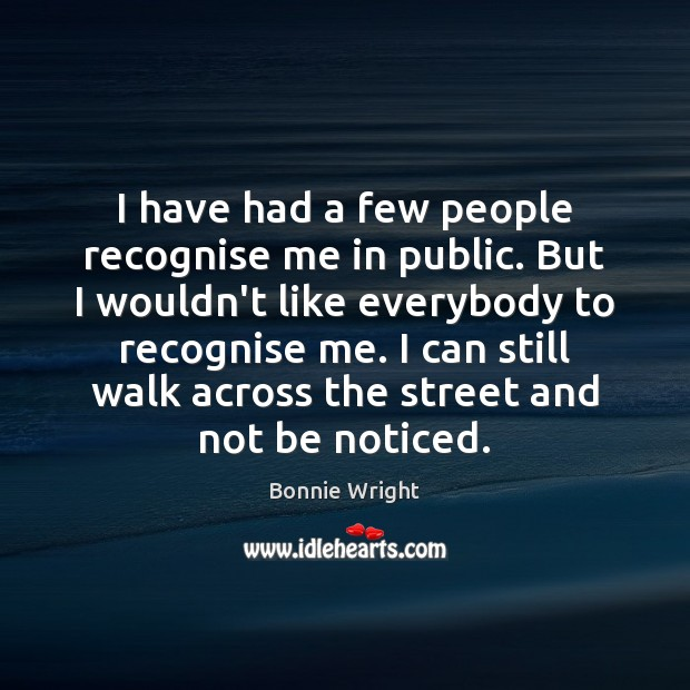 I have had a few people recognise me in public. But I Bonnie Wright Picture Quote
