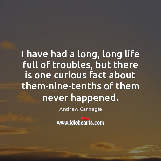 I have had a long, long life full of troubles, but there Andrew Carnegie Picture Quote