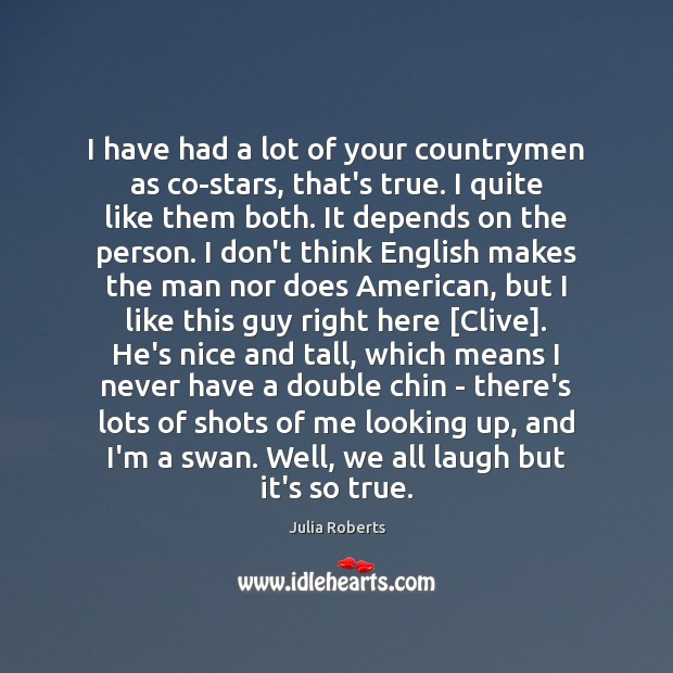 I have had a lot of your countrymen as co-stars, that's true. Julia Roberts Picture Quote