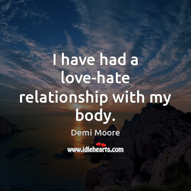 I have had a love-hate relationship with my body. Demi Moore Picture Quote