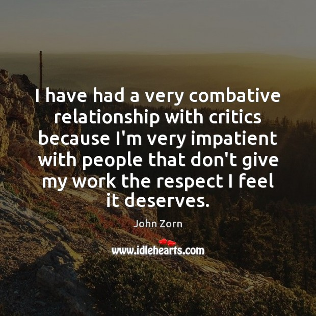 I have had a very combative relationship with critics because I'm very Image