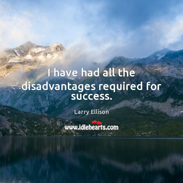 I have had all the disadvantages required for success. Larry Ellison Picture Quote