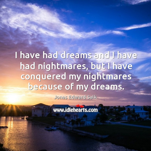 I have had dreams and I have had nightmares, but I have conquered my nightmares because of my dreams. Image