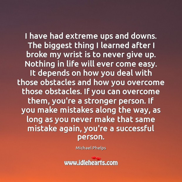 I have had extreme ups and downs. The biggest thing I learned Michael Phelps Picture Quote