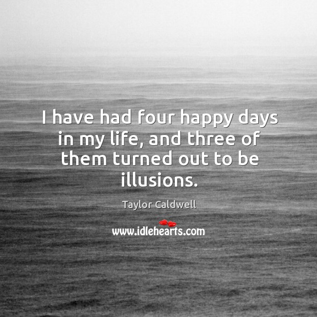 I have had four happy days in my life, and three of them turned out to be illusions. Taylor Caldwell Picture Quote