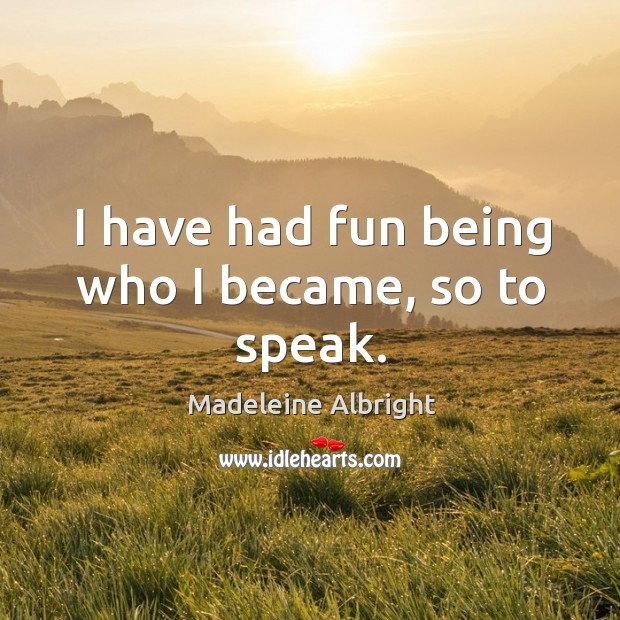 I have had fun being who I became, so to speak. Image