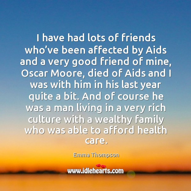 I have had lots of friends who've been affected by aids and a very good friend of mine Image