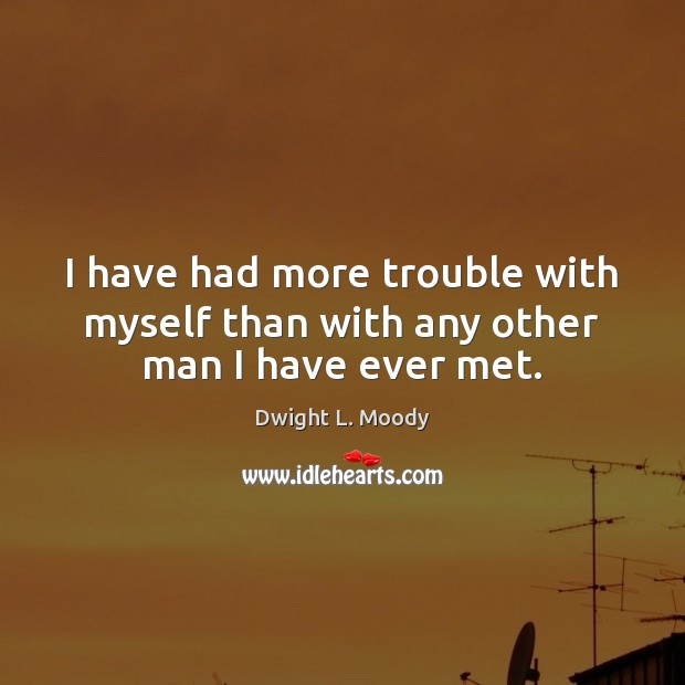 I have had more trouble with myself than with any other man I have ever met. Dwight L. Moody Picture Quote