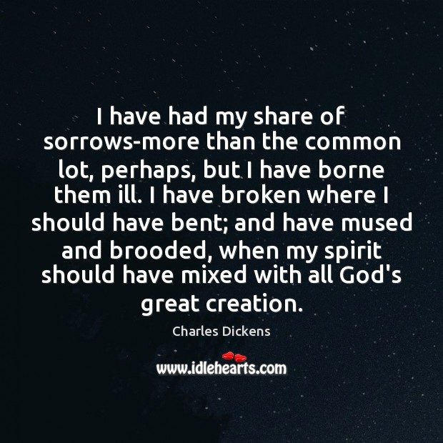 I have had my share of sorrows-more than the common lot, perhaps, Charles Dickens Picture Quote