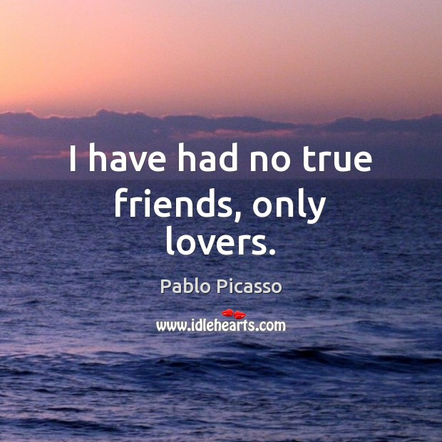 Image, I have had no true friends, only lovers.