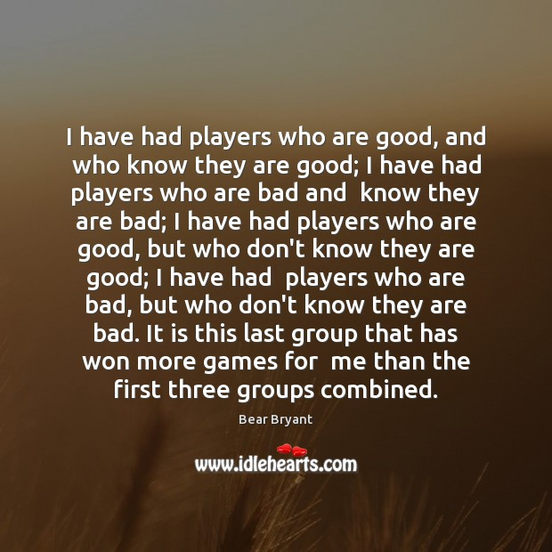 I have had players who are good, and who know they are Bear Bryant Picture Quote
