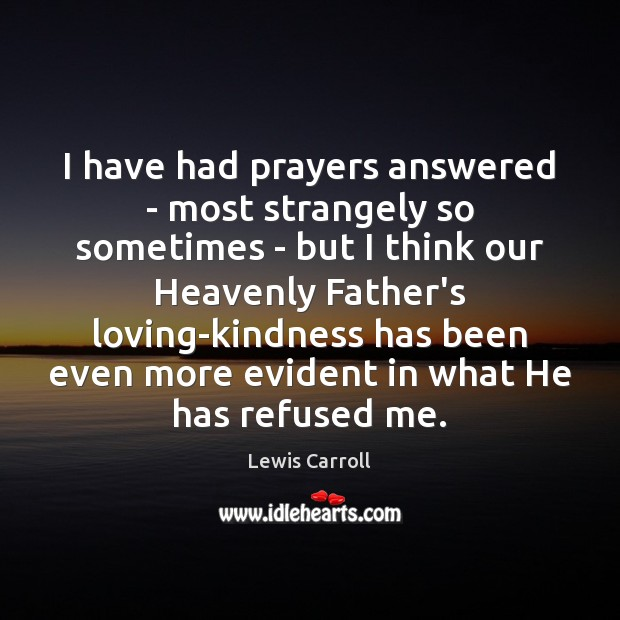 I have had prayers answered – most strangely so sometimes – but Lewis Carroll Picture Quote