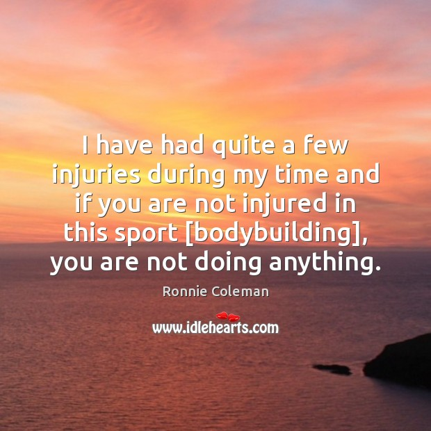 I have had quite a few injuries during my time and if Ronnie Coleman Picture Quote