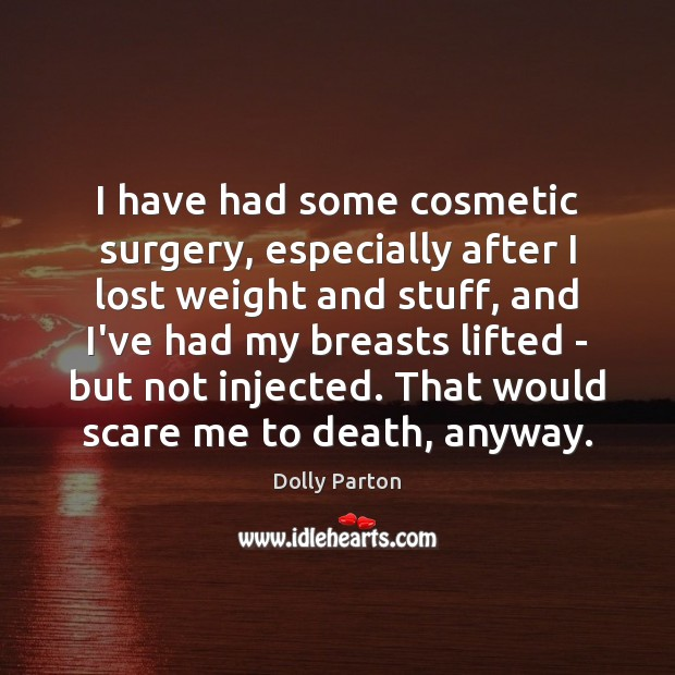 I have had some cosmetic surgery, especially after I lost weight and Dolly Parton Picture Quote