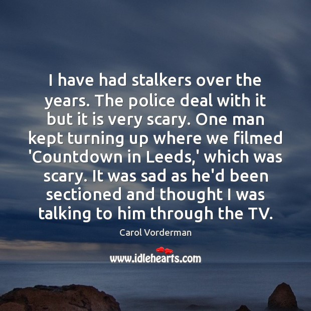 I have had stalkers over the years. The police deal with it Carol Vorderman Picture Quote