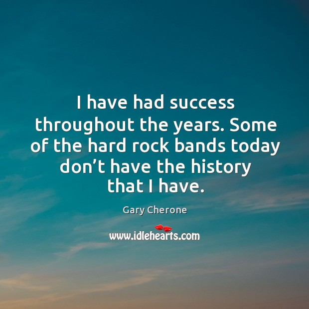 I have had success throughout the years. Some of the hard rock bands today Image