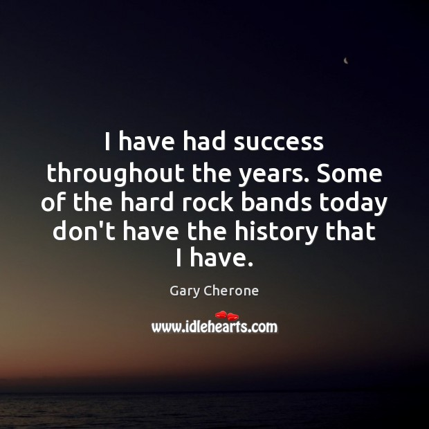 I have had success throughout the years. Some of the hard rock Image