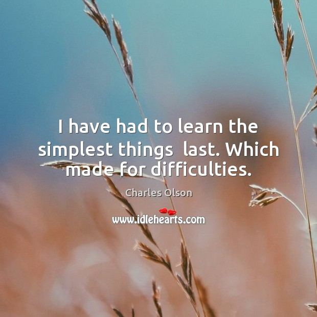 I have had to learn the simplest things  last. Which made for difficulties. Image
