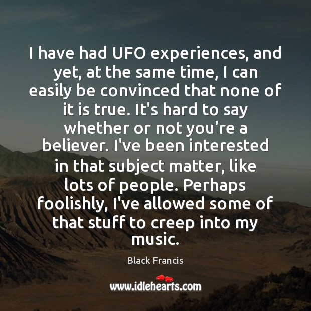 I have had UFO experiences, and yet, at the same time, I Image