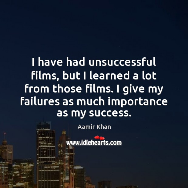I have had unsuccessful films, but I learned a lot from those Image