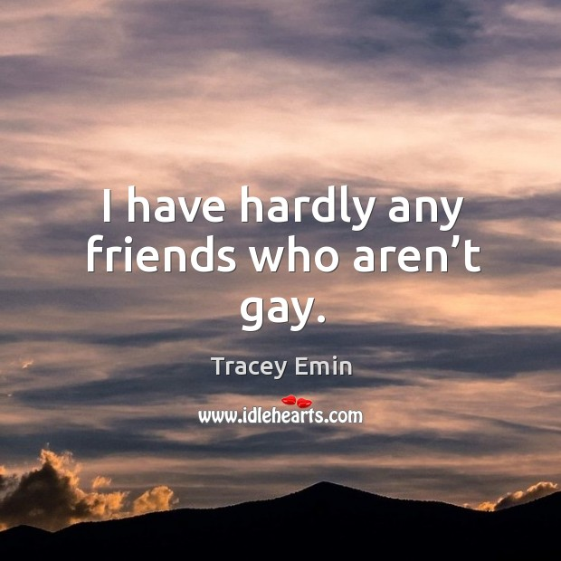 I have hardly any friends who aren't gay. Image