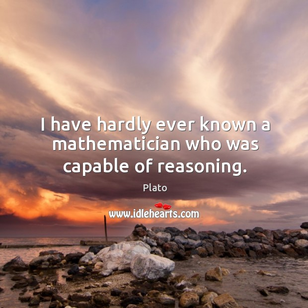 I have hardly ever known a mathematician who was capable of reasoning. Image