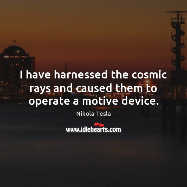 I have harnessed the cosmic rays and caused them to operate a motive device. Nikola Tesla Picture Quote