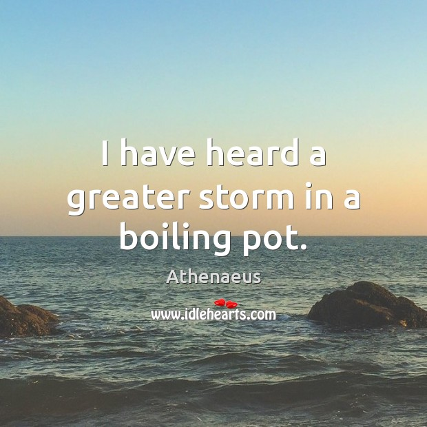 Image, I have heard a greater storm in a boiling pot.