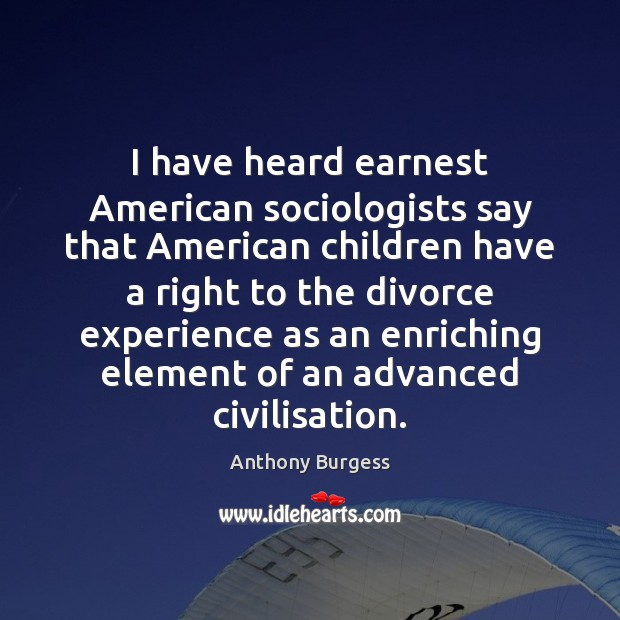 Image, I have heard earnest American sociologists say that American children have a
