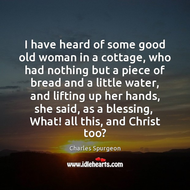 I have heard of some good old woman in a cottage, who Charles Spurgeon Picture Quote