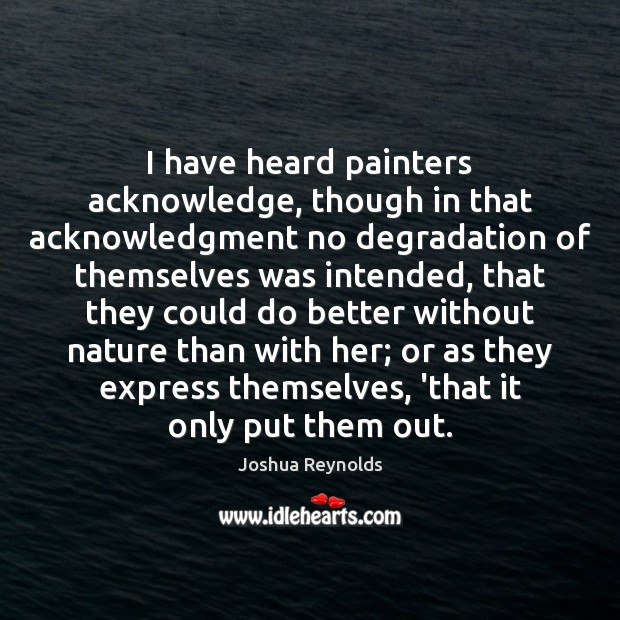 I have heard painters acknowledge, though in that acknowledgment no degradation of Joshua Reynolds Picture Quote