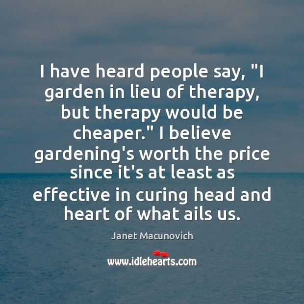 """I have heard people say, """"I garden in lieu of therapy, but Janet Macunovich Picture Quote"""