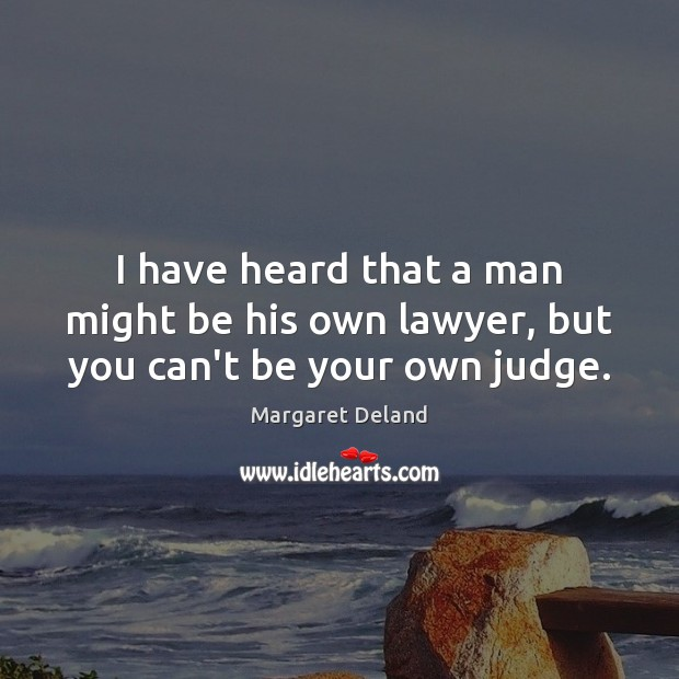 I have heard that a man might be his own lawyer, but you can't be your own judge. Image